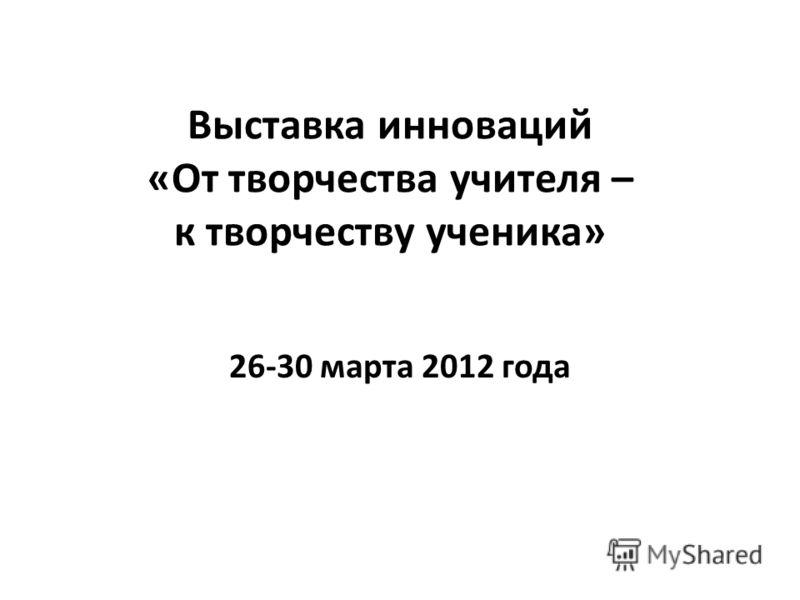 Выставка инноваций «От творчества учителя – к творчеству ученика» 26-30 марта 2012 года