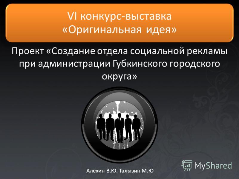 Проект «Создание отдела социальной рекламы при администрации Губкинского городского округа» Алёхин В.Ю. Талызин М.Ю VI конкурс-выставка «Оригинальная идея»