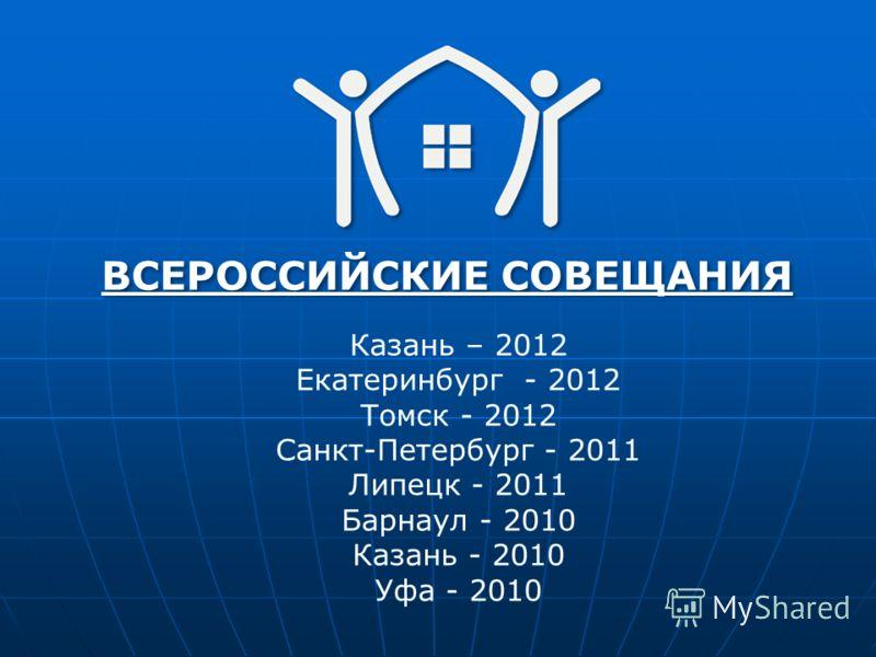 ВСЕРОССИЙСКИЕ СОВЕЩАНИЯ Казань – 2012 Екатеринбург - 2012 Томск - 2012 Санкт-Петербург - 2011 Липецк - 2011 Барнаул - 2010 Казань - 2010 Уфа - 2010