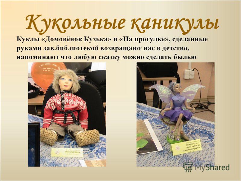 Кукольные каникулы Куклы «Домовёнок Кузька» и «На прогулке», сделанные руками зав.библиотекой возвращают нас в детство, напоминают что любую сказку можно сделать былью