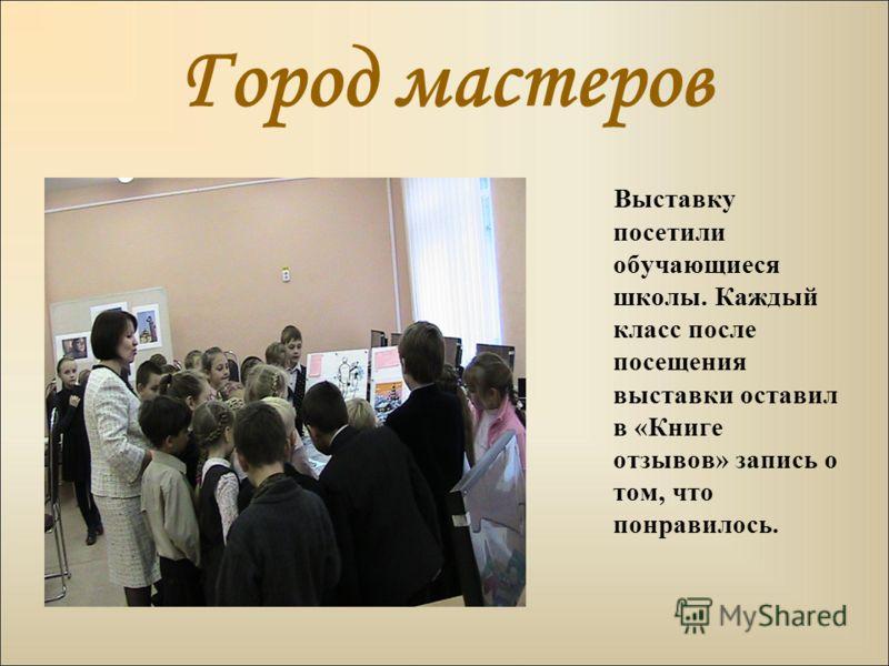 Город мастеров Выставку посетили обучающиеся школы. Каждый класс после посещения выставки оставил в «Книге отзывов» запись о том, что понравилось.