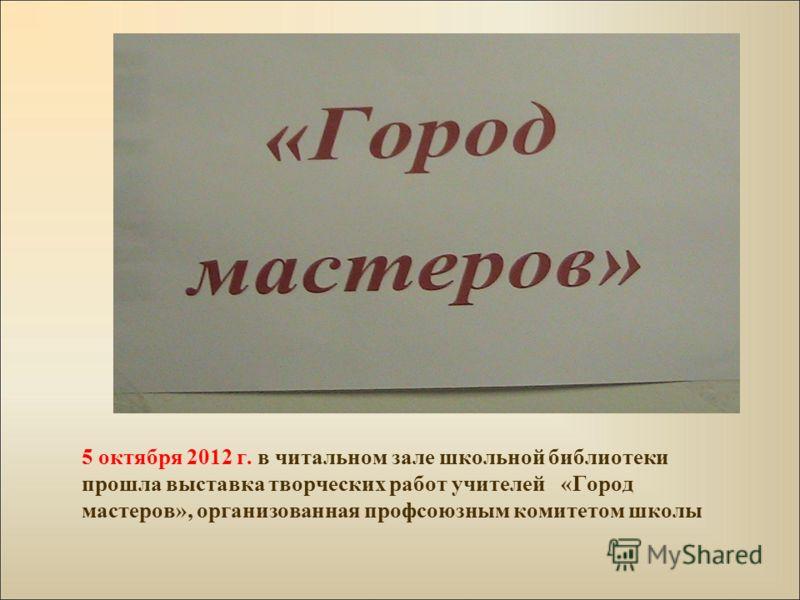 5 октября 2012 г. в читальном зале школьной библиотеки прошла выставка творческих работ учителей «Город мастеров», организованная профсоюзным комитетом школы