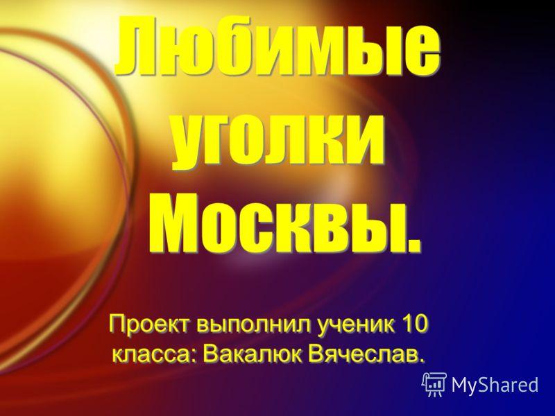 Любимые уголки Москвы. Проект выполнил ученик 10 класса: Вакалюк Вячеслав.