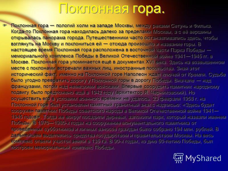 Поклонная гора. Поклонная гора пологий холм на западе Москвы, между реками Сетунь и Филька. Когда-то Поклонная гора находилась далеко за пределами Москвы, а с её вершины открывалась панорама города. Путешественники часто останавливались здесь, чтобы