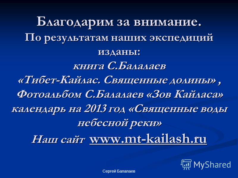 Благодарим за внимание. По результатам наших экспедиций изданы: книга С.Балалаев «Тибет-Кайлас. Священные долины», Фотоальбом С.Балалаев «Зов Кайласа» календарь на 2013 год «Священные воды небесной реки» Наш сайт www.mt-kailash.ru Сергей Балалаев