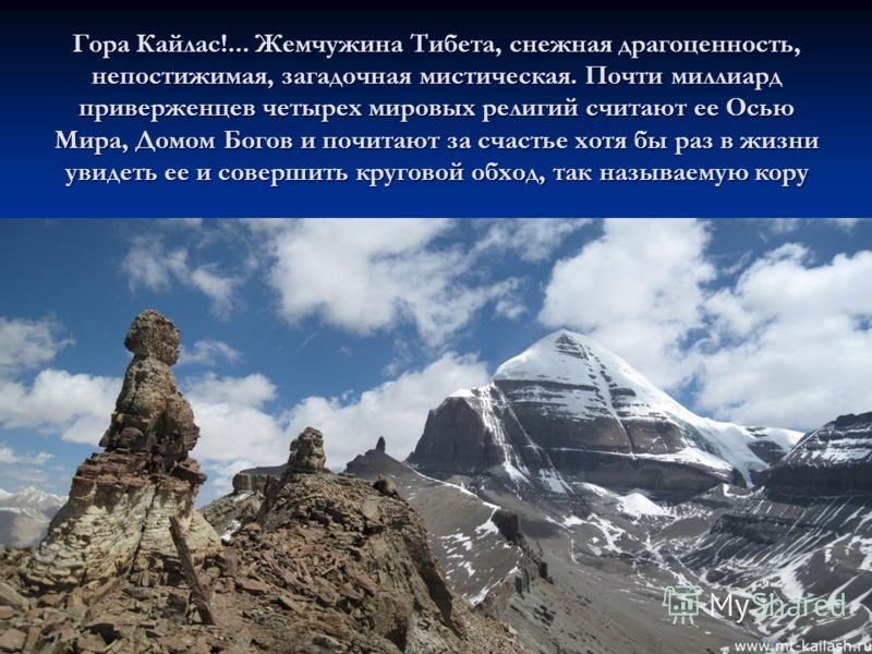 Гора Кайлас!... Жемчужина Тибета, снежная драгоценность, непостижимая, загадочная мистическая. Почти миллиард приверженцев четырех мировых религий считают ее Осью Мира, Домом Богов и почитают за счастье хотя бы раз в жизни увидеть ее и совершить круг