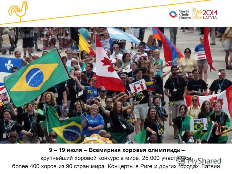 9 – 19 июля – Всемирная хоровая олимпиада – крупнейший хоровой конкурс в мире. 25 000 участников, более 400 хоров из 90 стран мира. Концерты в Риге и других городах Латвии.