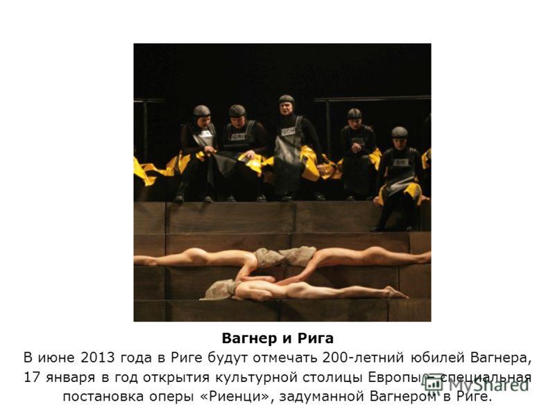 Вагнер и Рига В июне 2013 года в Риге будут отмечать 200-летний юбилей Вагнера, 17 января в год открытия культурной столицы Европы – специальная постановка оперы «Риенци», задуманной Вагнером в Риге.