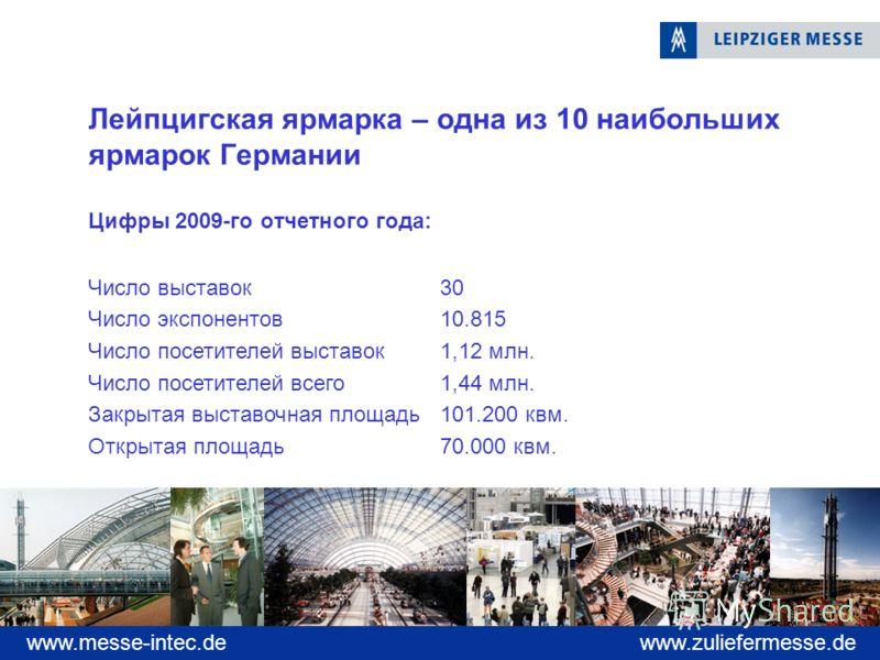 www.zuliefermesse.dewww.messe-intec.de Лейпцигская ярмарка – одна из 10 наибольших ярмарок Германии Цифры 2009-го отчетного года: Число выставок30 Число экспонентов 10.815 Число посетителей выставок 1,12 млн. Число посетителей всего1,44 млн. Закрытая