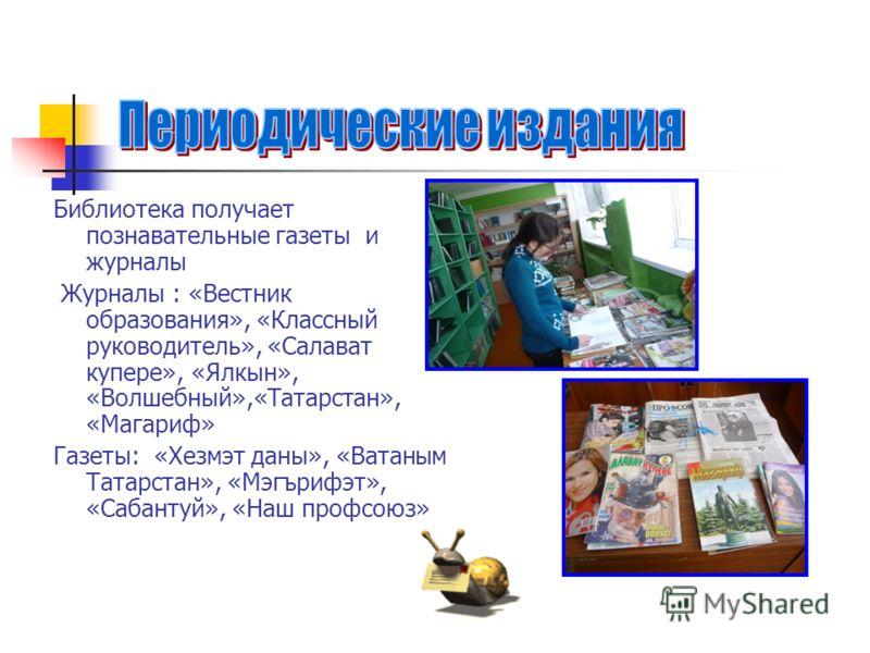 Библиотека получает познавательные газеты и журналы Журналы : «Вестник образования», «Классный руководитель», «Салават купере», «Ялкын», «Волшебный»,«Татарстан», «Магариф» Газеты: «Хезмэт даны», «Ватаным Татарстан», «Мэгърифэт», «Сабантуй», «Наш проф