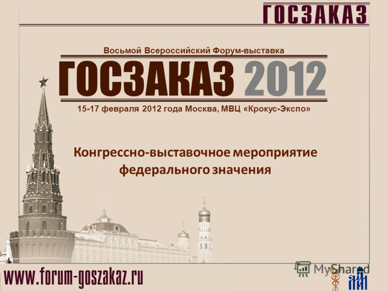 ГОСЗАКАЗ 2012 15-17 февраля 2012 года Москва, МВЦ «Крокус-Экспо» Восьмой Всероссийский Форум-выставка Конгрессно-выставочное мероприятие федерального значения