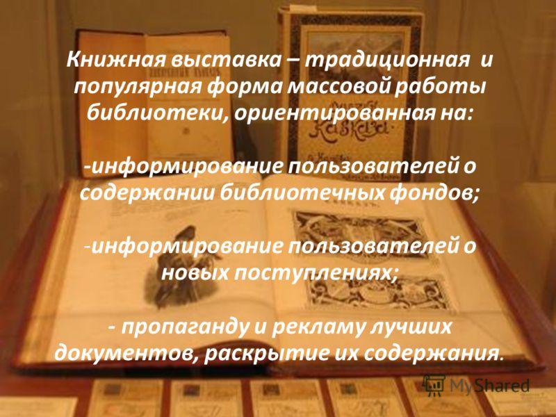 Книжная выставка – традиционная и популярная форма массовой работы библиотеки, ориентированная на: -информирование пользователей о содержании библиотечных фондов; -информирование пользователей о новых поступлениях; - пропаганду и рекламу лучших докум