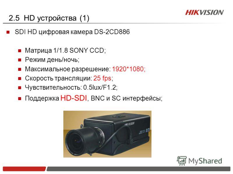 2.5 HD устройства (1) SDI HD цифровая камера DS-2CD886 Матрица 1/1.8 SONY CCD; Режим день/ночь; Максимальное разрешение: 1920*1080; Скорость трансляции: 25 fps; Чувствительность: 0.5lux/F1.2; Поддержка HD-SDI, BNC и SC интерфейсы;