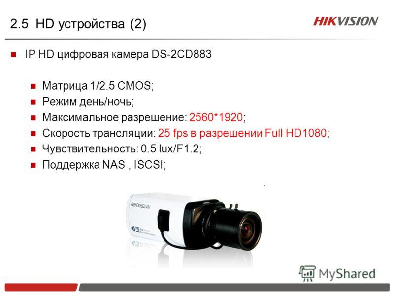 2.5 HD устройства (2) IP HD цифровая камера DS-2CD883 Матрица 1/2.5 CMOS; Режим день/ночь; Максимальное разрешение: 2560*1920; Скорость трансляции: 25 fps в разрешении Full HD1080; Чувствительность: 0.5 lux/F1.2; Поддержка NAS, ISCSI;