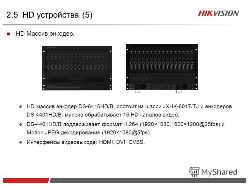 2.5 HD устройства (5) HD Массив энкодер. HD массив энкодер DS-6416HD/B, состоит из шасси JXHK-6017/TJ и энкодеров DS-4401HD/B, массив обрабатывает 16 HD каналов видео. DS-4401HD/B поддерживает формат H.264 (1920×1080,1600×1200@25fps) и Motion JPEG де