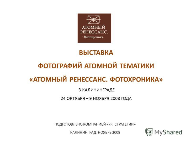 ВЫСТАВКА ФОТОГРАФИЙ АТОМНОЙ ТЕМАТИКИ «АТОМНЫЙ РЕНЕССАНС. ФОТОХРОНИКА» В КАЛИНИНГРАДЕ 24 ОКТЯБРЯ – 9 НОЯБРЯ 2008 ГОДА ПОДГОТОВЛЕНО КОМПАНИЕЙ «PR СТРАТЕГИИ» КАЛИНИНГРАД, НОЯБРЬ 2008
