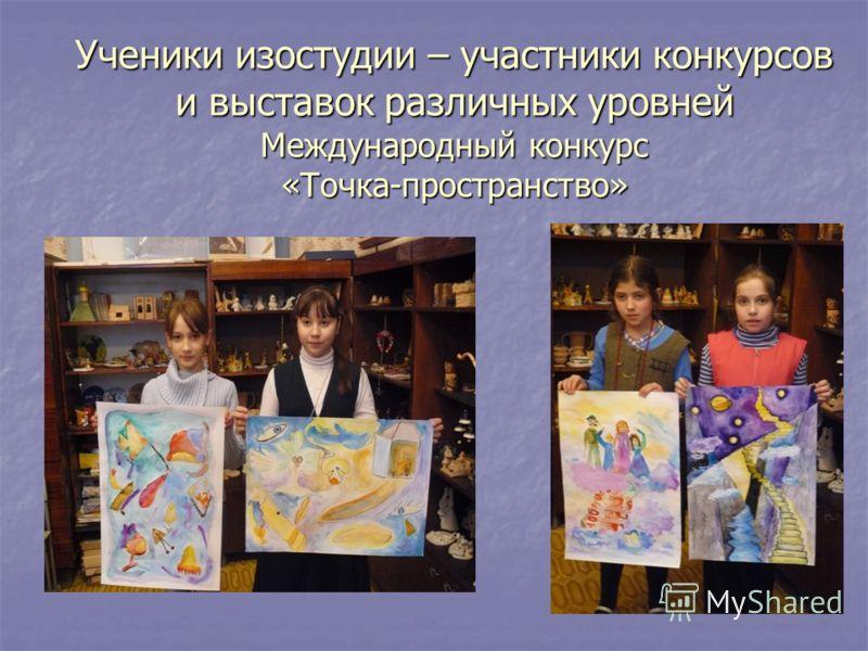 Ученики изостудии – участники конкурсов и выставок различных уровней Международный конкурс «Точка-пространство»