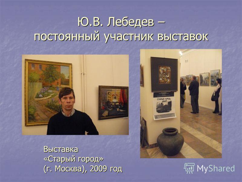 Ю.В. Лебедев – постоянный участник выставок Выставка «Старый город» (г. Москва), 2009 год