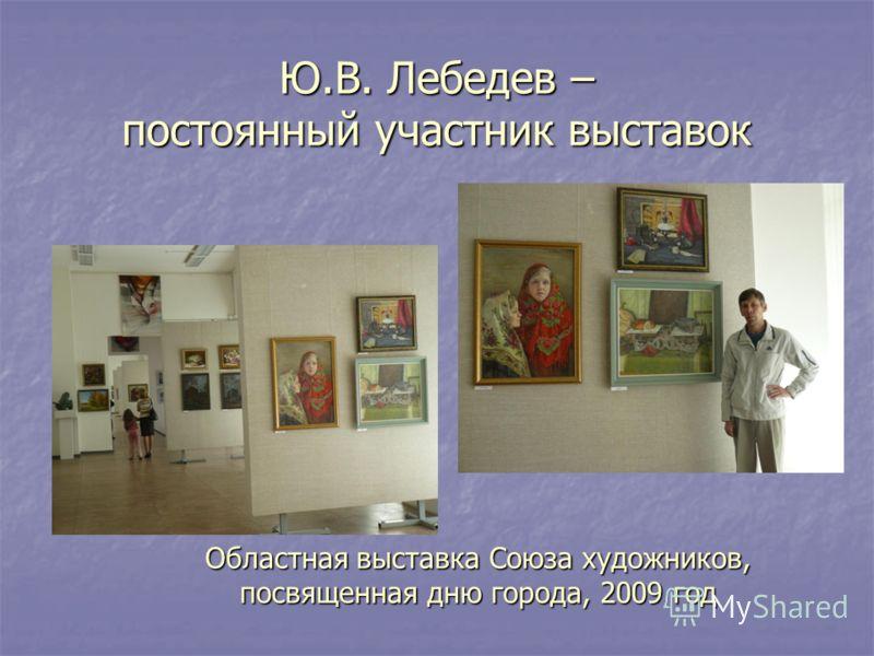 Ю.В. Лебедев – постоянный участник выставок Областная выставка Союза художников, посвященная дню города, 2009 год