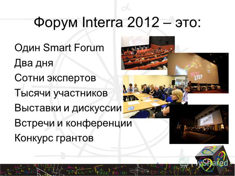 Один Smart Forum Два дня Сотни экспертов Тысячи участников Выставки и дискуссии Встречи и конференции Конкурс грантов Форум Interra 2012 – это: