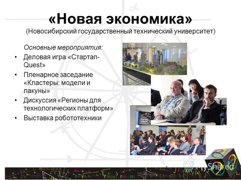 «Новая экономика» (Новосибирский государственный технический университет) Основные мероприятия: Деловая игра «Стартап- Quest» Пленарное заседание «Кластеры: модели и лакуны» Дискуссия «Регионы для технологических платформ» Выставка робототехники