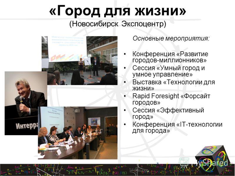 «Город для жизни» (Новосибирск Экспоцентр) Основные мероприятия: Конференция «Развитие городов-миллионников» Сессия «Умный город и умное управление» Выставка «Технологии для жизни» Rapid Foresight «Форсайт городов» Сессия «Эффективный город» Конферен