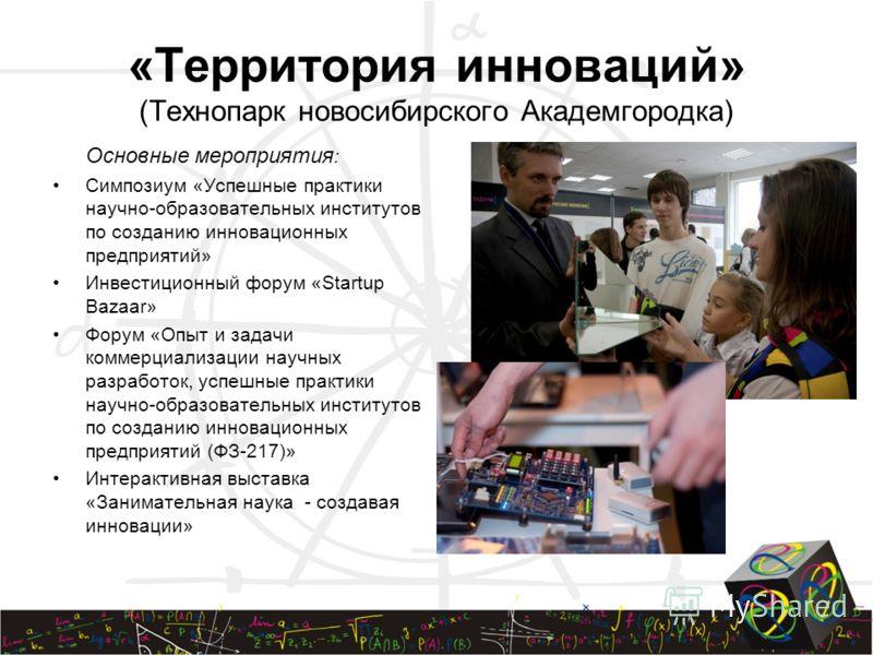 «Территория инноваций» (Технопарк новосибирского Академгородка) Основные мероприятия : Симпозиум «Успешные практики научно-образовательных институтов по созданию инновационных предприятий» Инвестиционный форум «Startup Bazaar» Форум «Опыт и задачи ко