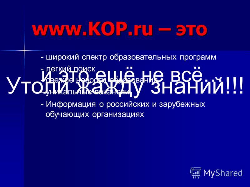 www.KOP.ru – это - широкий спектр образовательных программ - легкий поиск - свежие новости образования - уникальные вакансии - Информация о российских и зарубежных обучающих организациях и это ещё не всё… Утоли жажду знаний!!!