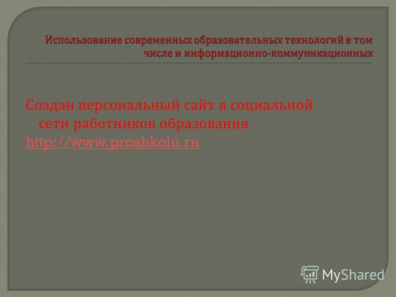 Создан персональный сайт в социальной сети работников образования http://www.proshkolu.ru