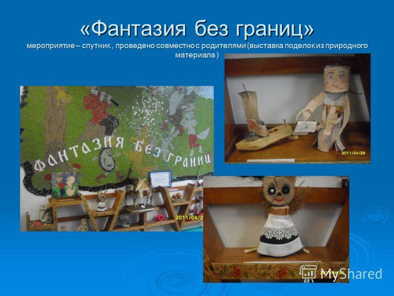 «Фантазия без границ» мероприятие – спутник, проведено совместно с родителями (выставка поделок из природного материала )