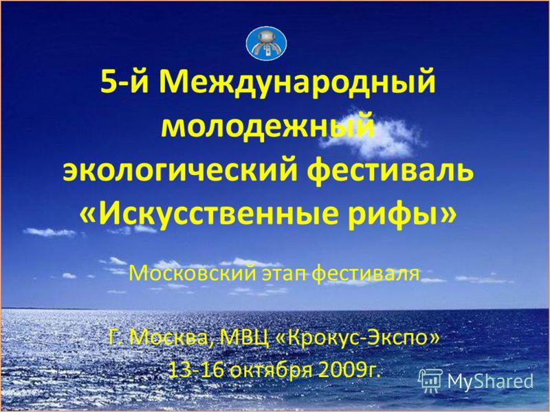 5-й Международный молодежный экологический фестиваль «Искусственные рифы» Московский этап фестиваля Г. Москва, МВЦ «Крокус-Экспо» 13-16 октября 2009г.