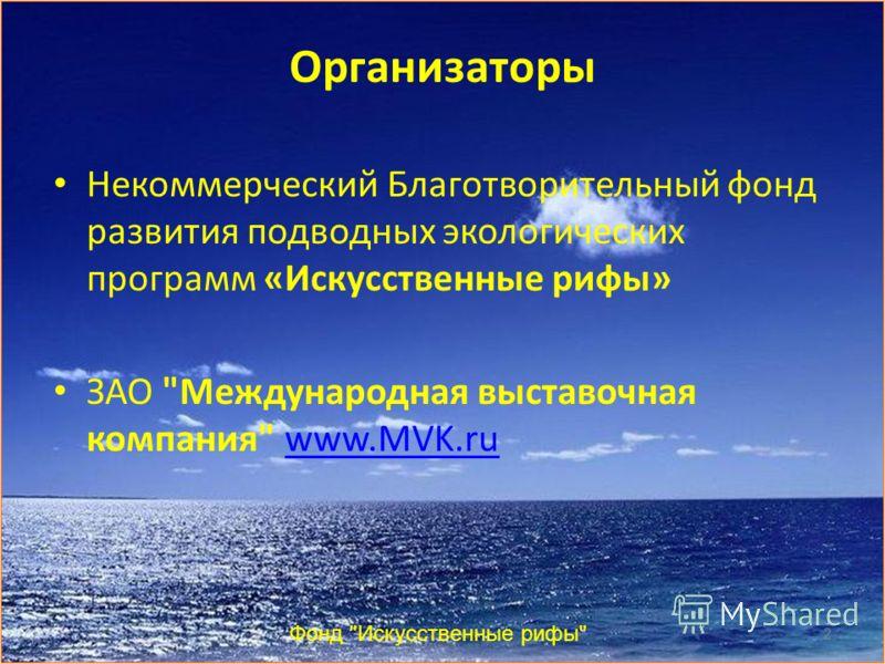 Организаторы Некоммерческий Благотворительный фонд развития подводных экологических программ «Искусственные рифы» ЗАО Международная выставочная компания www.MVK.ruwww.MVK.ru Фонд Искусственные рифы 2