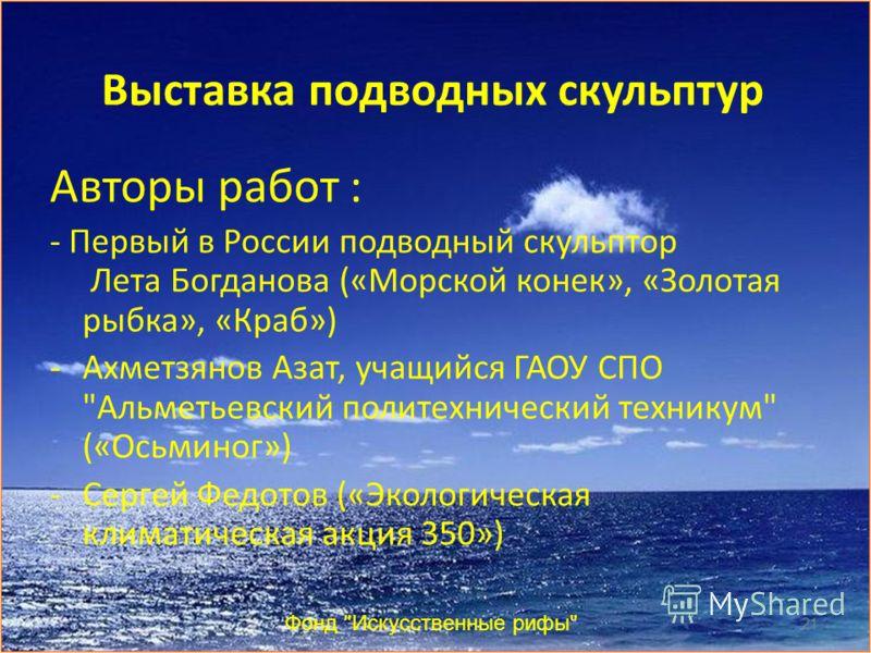 Выставка подводных скульптур Авторы работ : - Первый в России подводный скульптор Лета Богданова («Морской конек», «Золотая рыбка», «Краб») -Ахметзянов Азат, учащийся ГАОУ СПО