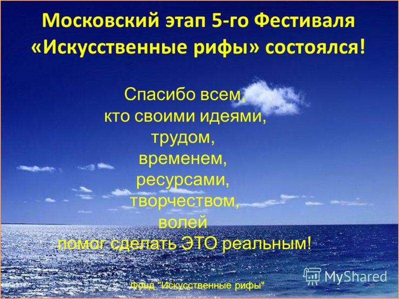Московский этап 5-го Фестиваля «Искусственные рифы» состоялся! Фонд Искусственные рифы 26 Спасибо всем, кто своими идеями, трудом, временем, ресурсами, творчеством, волей помог сделать ЭТО реальным!