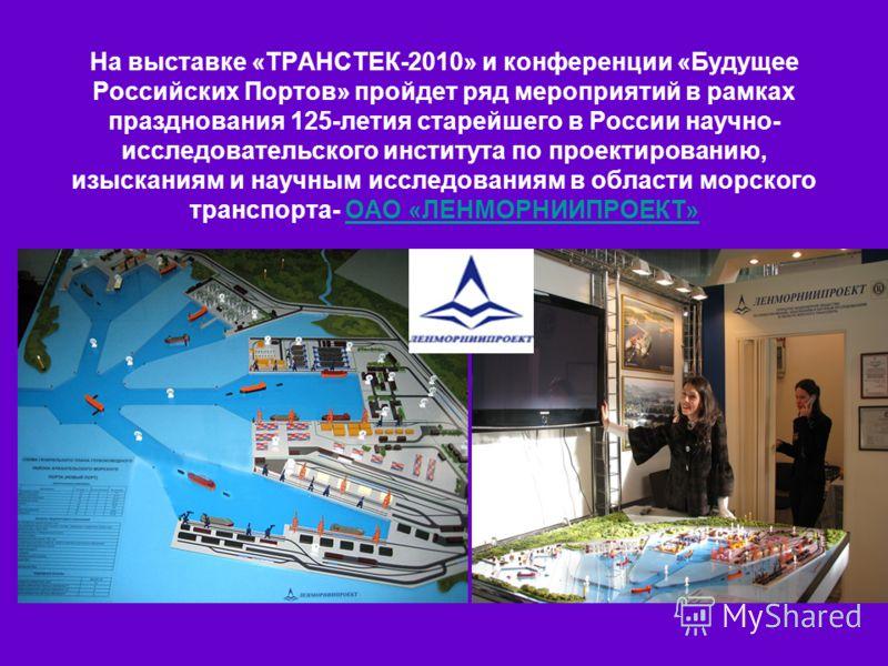 В рамках выставки «ТРАНСТЕК-2010» и Второй конференции На выставке «ТРАНСТЕК-2010» и конференции «Будущее Российских Портов» пройдет ряд мероприятий в рамках празднования 125-летия старейшего в России научно- исследовательского института по проектиро