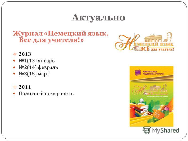 Журнал « Немецкий язык. Все для учителя! » 2013 1(13) январь 2(14) февраль 3(15) март 2011 Пилотный номер июль Актуально