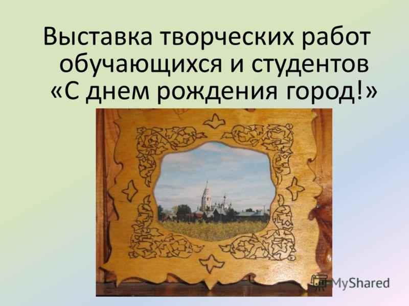 Выставка творческих работ обучающихся и студентов «С днем рождения город!»