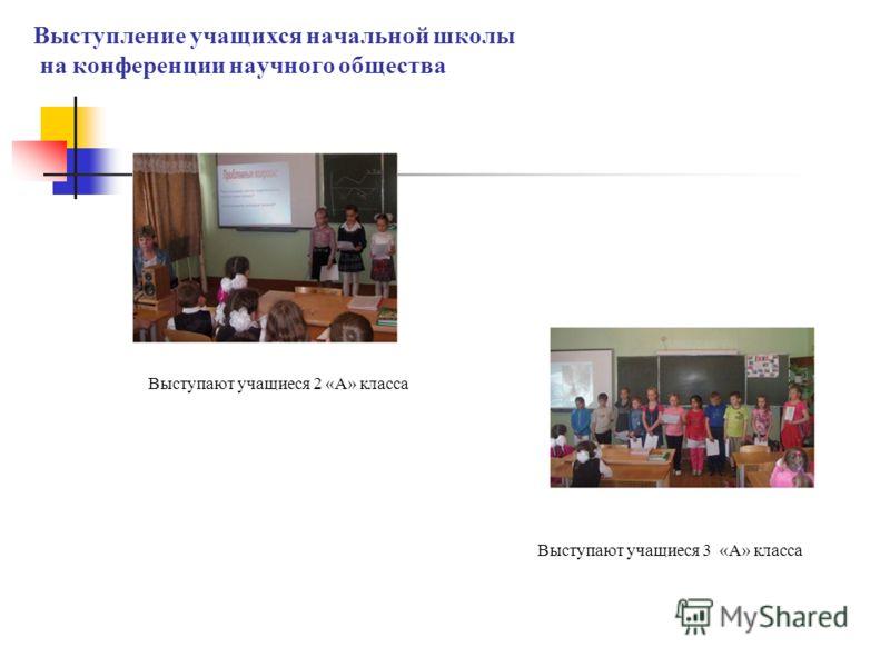 Выступают учащиеся 2 «А» класса Выступают учащиеся 3 «А» класса Выступление учащихся начальной школы на конференции научного общества