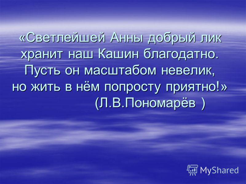 Святая благоверная княгиня Анна Кашинская В Кашине прошли последние годы вдовствующей княгини-матери Анны Дмитриевны, которую впоследствии стали почитать покровительницей города. В Кашине прошли последние годы вдовствующей княгини-матери Анны Дмитрие