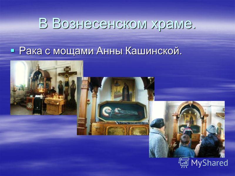 Вознесенский храм. Сюда приходят люди поклониться мощам Анны Кашинской. Сюда приходят люди поклониться мощам Анны Кашинской.