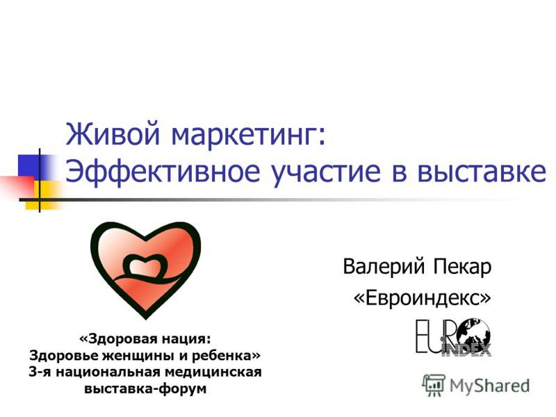 Живой маркетинг: Эффективное участие в выставке Валерий Пекар «Евроиндекс» «Здоровая нация: Здоровье женщины и ребенка» 3-я национальная медицинская выставка-форум