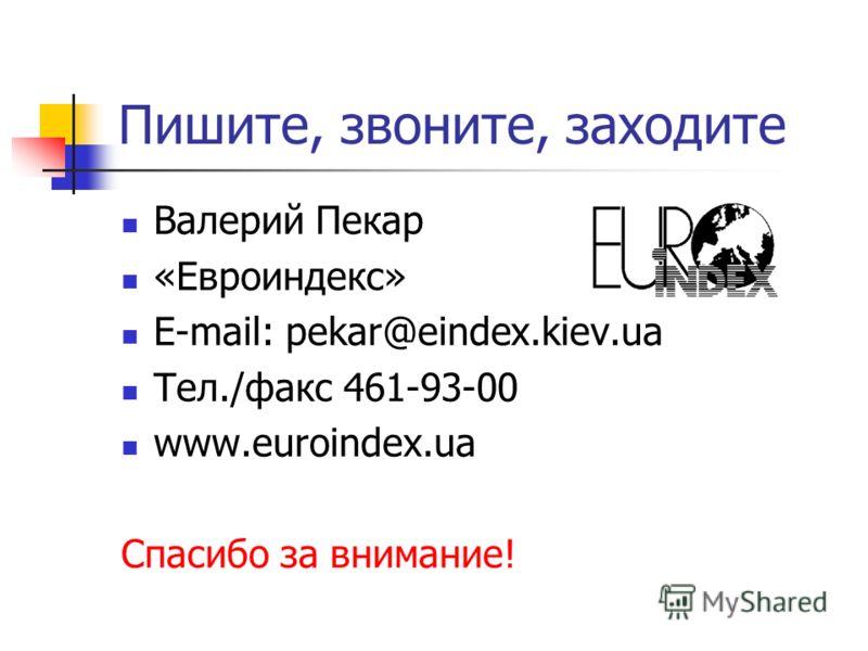 Пишите, звоните, заходите Валерий Пекар «Евроиндекс» E-mail: pekar@eindex.kiev.ua Тел./факс 461-93-00 www.euroindex.ua Спасибо за внимание!