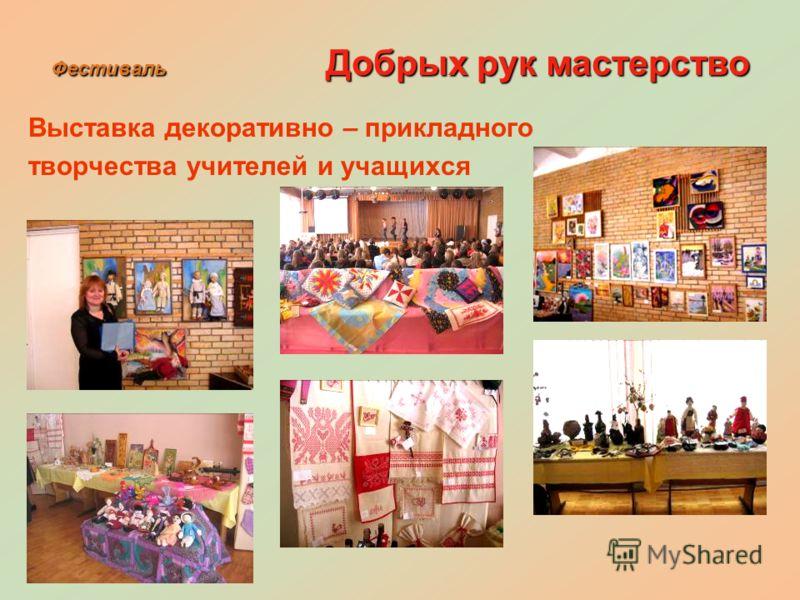 Фестиваль Добрых рук мастерство Выставка декоративно – прикладного творчества учителей и учащихся