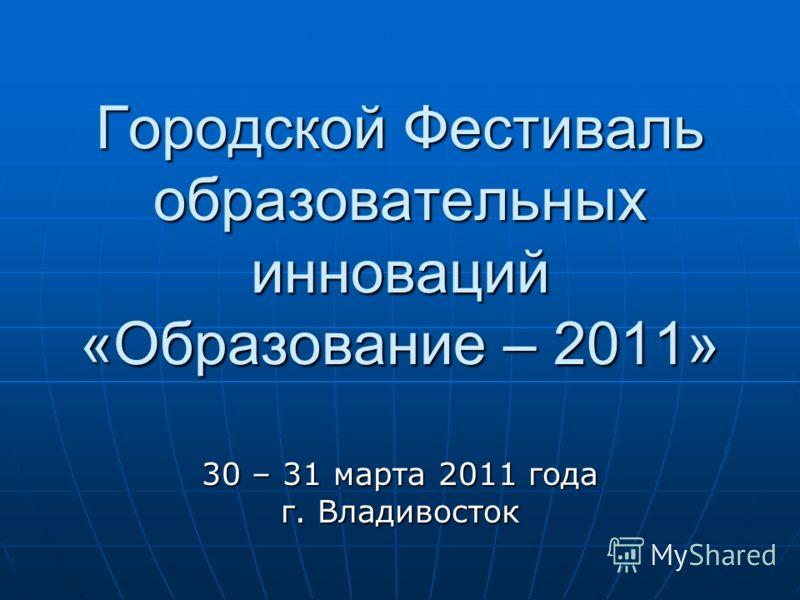 Городской Фестиваль образовательных инноваций «Образование – 2011» 30 – 31 марта 2011 года г. Владивосток