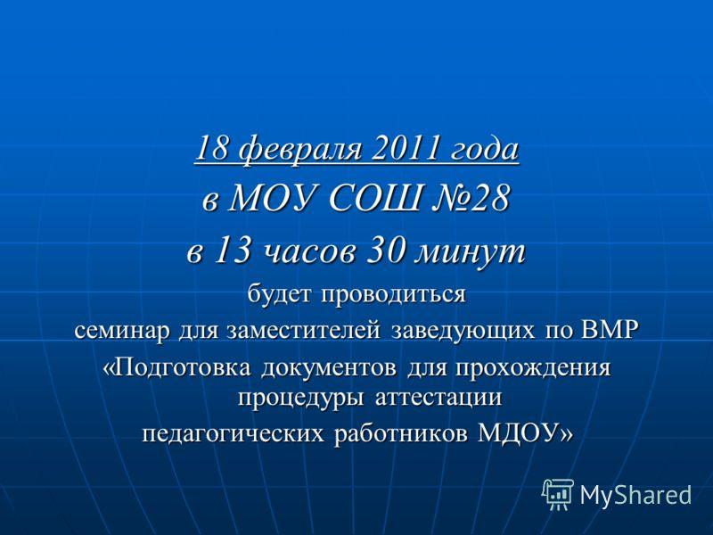 18 февраля 2011 года в МОУ СОШ 28 в 13 часов 30 минут будет проводиться семинар для заместителей заведующих по ВМР «Подготовка документов для прохождения процедуры аттестации педагогических работников МДОУ»