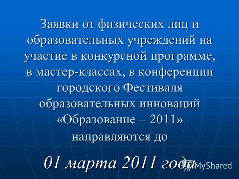 Заявки от физических лиц и образовательных учреждений на участие в конкурсной программе, в мастер-классах, в конференции городского Фестиваля образовательных инноваций «Образование – 2011» направляются до 01 марта 2011 года