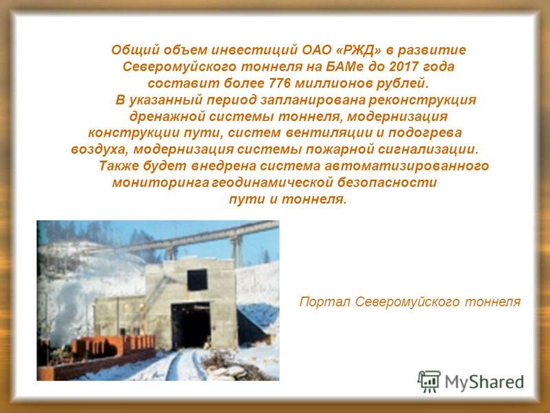 Общий объем инвестиций ОАО «РЖД» в развитие Северомуйского тоннеля на БАМе до 2017 года составит более 776 миллионов рублей. В указанный период запланирована реконструкция дренажной системы тоннеля, модернизация конструкции пути, систем вентиляции и