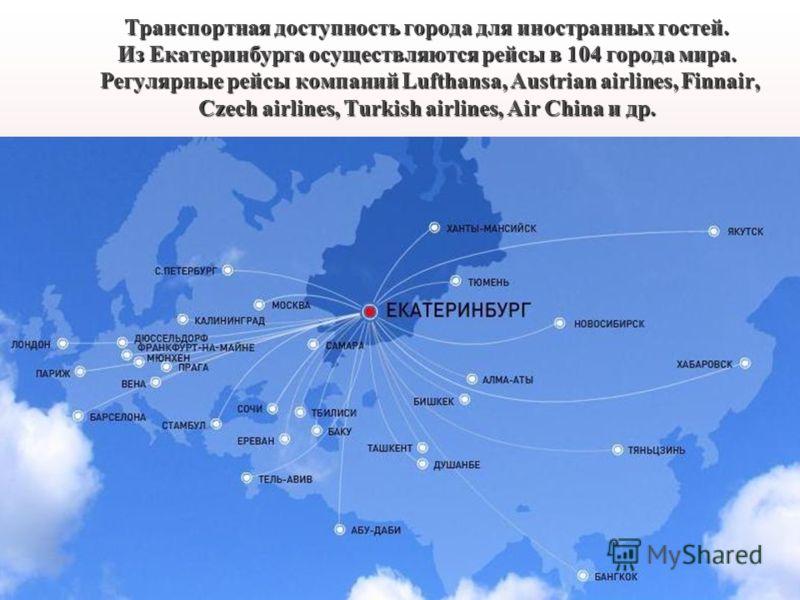 Транспортная доступность города для иностранных гостей. Из Екатеринбурга осуществляются рейсы в 104 города мира. Регулярные рейсы компаний Lufthansa, Austrian airlines, Finnair, Czech airlines, Turkish airlines, Air China и др.
