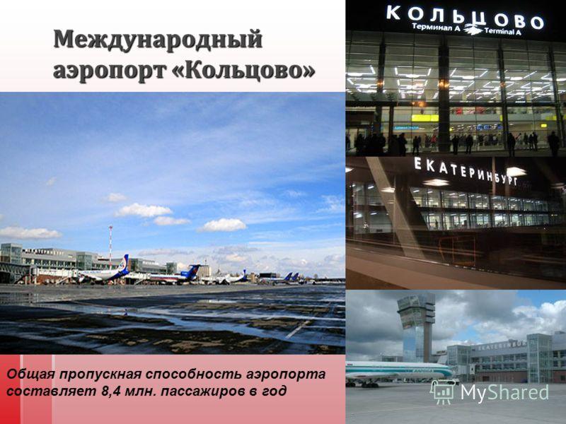 Международный аэропорт « Кольцово » Общая пропускная способность аэропорта составляет 8,4 млн. пассажиров в год