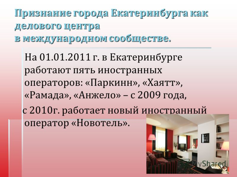 Признание города Екатеринбурга как делового центра в международном сообществе. На 01.01.2011 г. в Екатеринбурге работают пять иностранных операторов : « Паркинн », « Хаятт », « Рамада », « Анжело » – с 2009 года, с 2010 г. работает новый иностранный